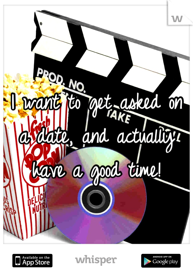 I want to get asked on a date, and actually have a good time!