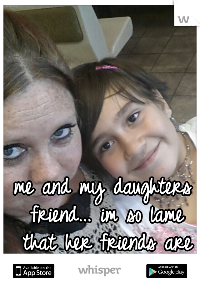 me and my daughters friend... im so lame that her friends are my friends too.