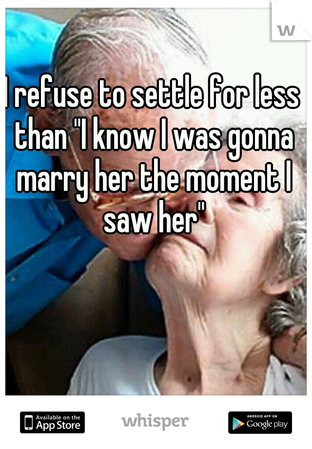 """I refuse to settle for less than """"I know I was gonna marry her the moment I saw her"""""""