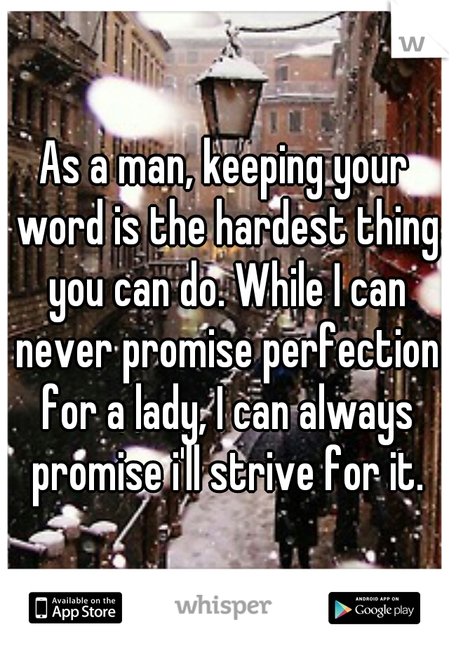 As a man, keeping your word is the hardest thing you can do. While I can never promise perfection for a lady, I can always promise i'll strive for it.