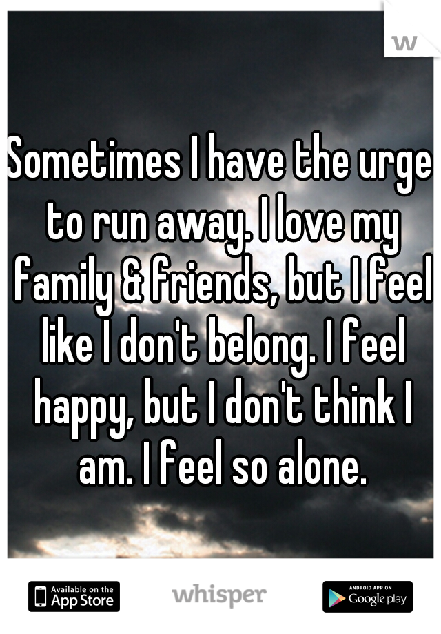 Sometimes I have the urge to run away. I love my family & friends, but I feel like I don't belong. I feel happy, but I don't think I am. I feel so alone.