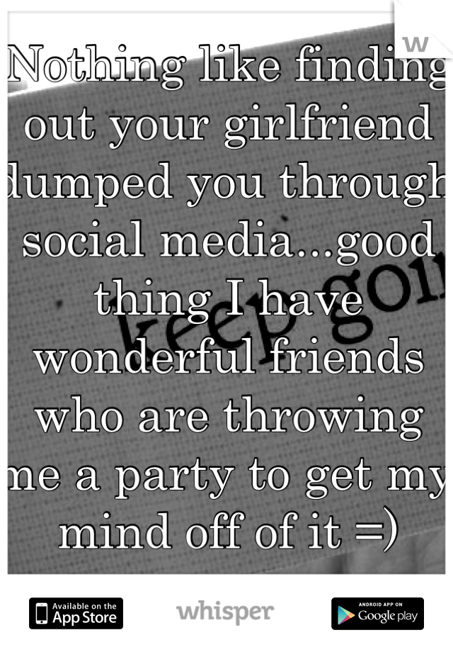 Nothing like finding out your girlfriend dumped you through social media...good thing I have wonderful friends who are throwing me a party to get my mind off of it =)