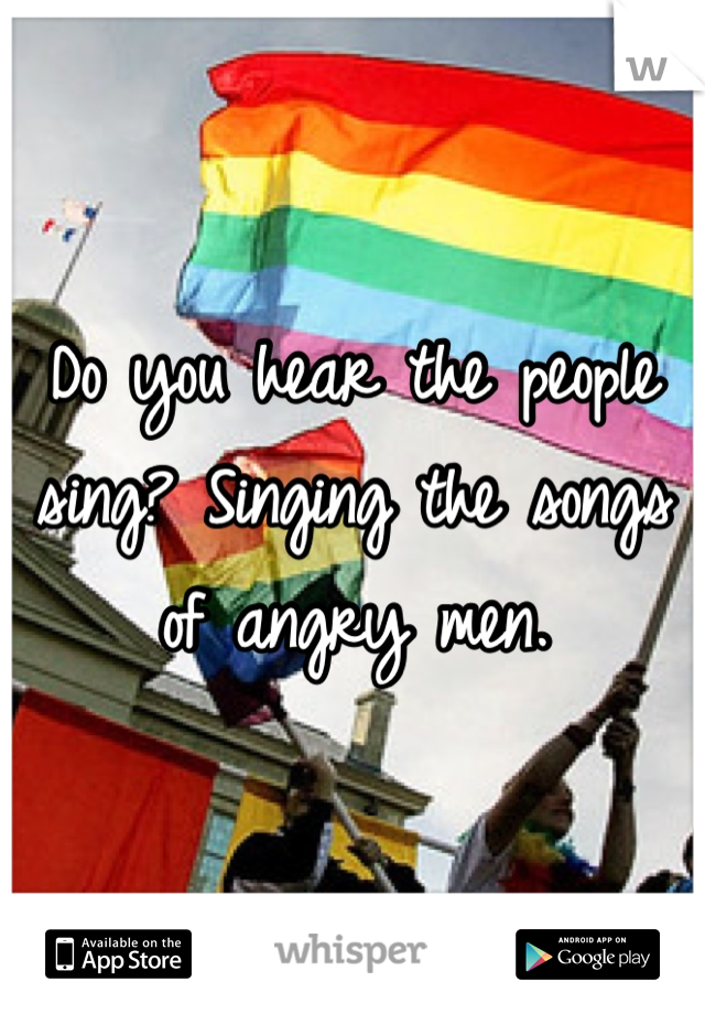 Do you hear the people sing? Singing the songs of angry men.