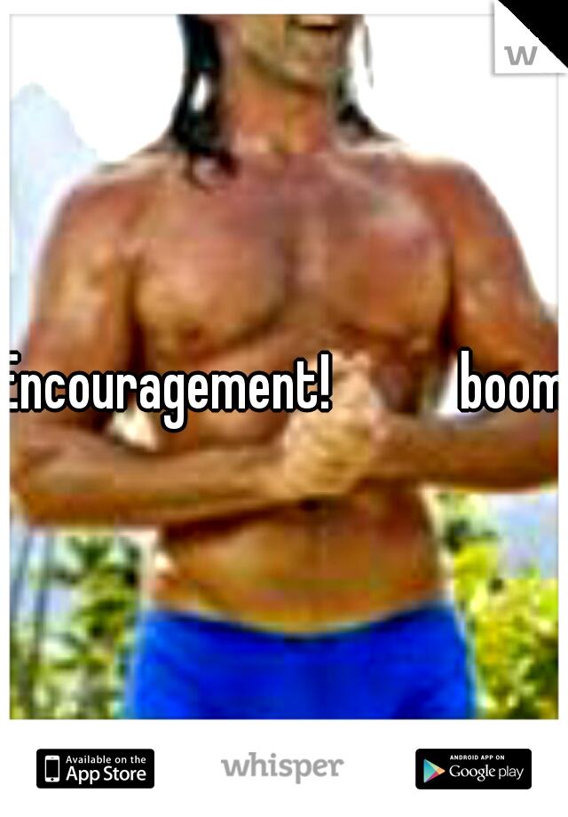 Encouragement!       boom!