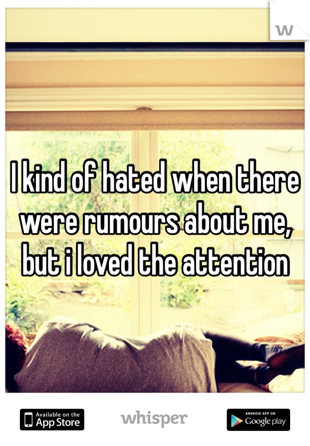 I kind of hated when there were rumours about me, but i loved the attention