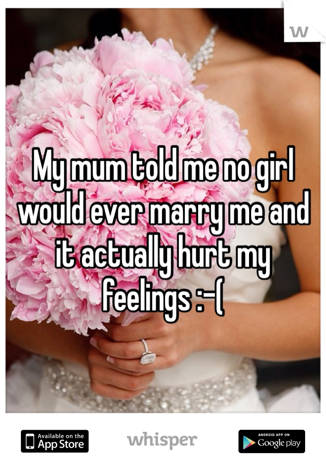 My mum told me no girl would ever marry me and it actually hurt my feelings :-(