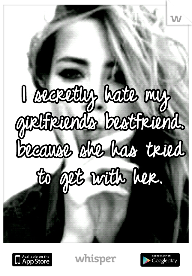 I secretly hate my girlfriends bestfriend. because she has tried to get with her.