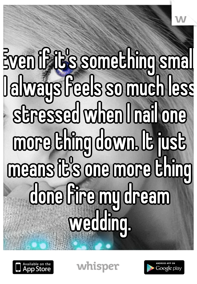Even if it's something small I always feels so much less stressed when I nail one more thing down. It just means it's one more thing done fire my dream wedding.