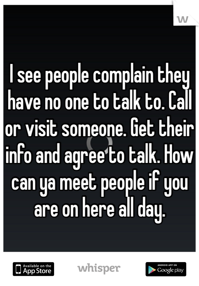 I see people complain they have no one to talk to. Call or visit someone. Get their info and agree to talk. How can ya meet people if you are on here all day.