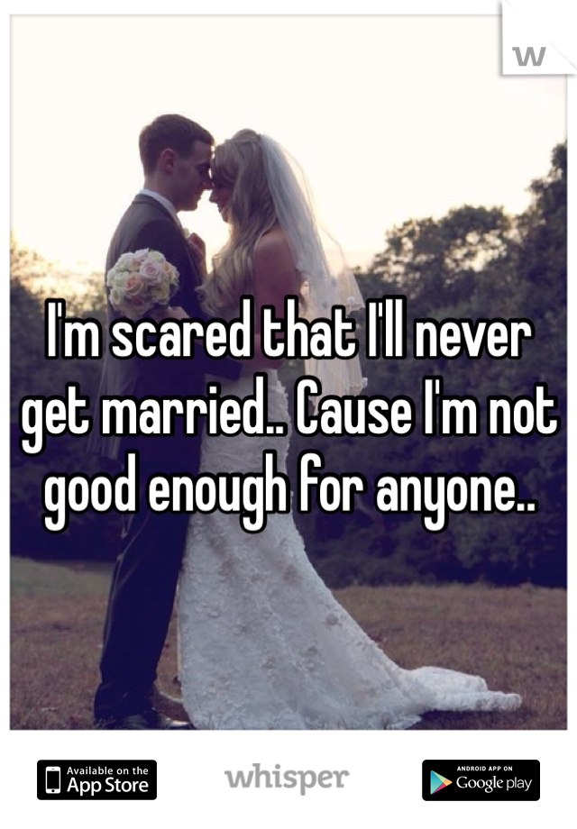 I'm scared that I'll never get married.. Cause I'm not good enough for anyone..