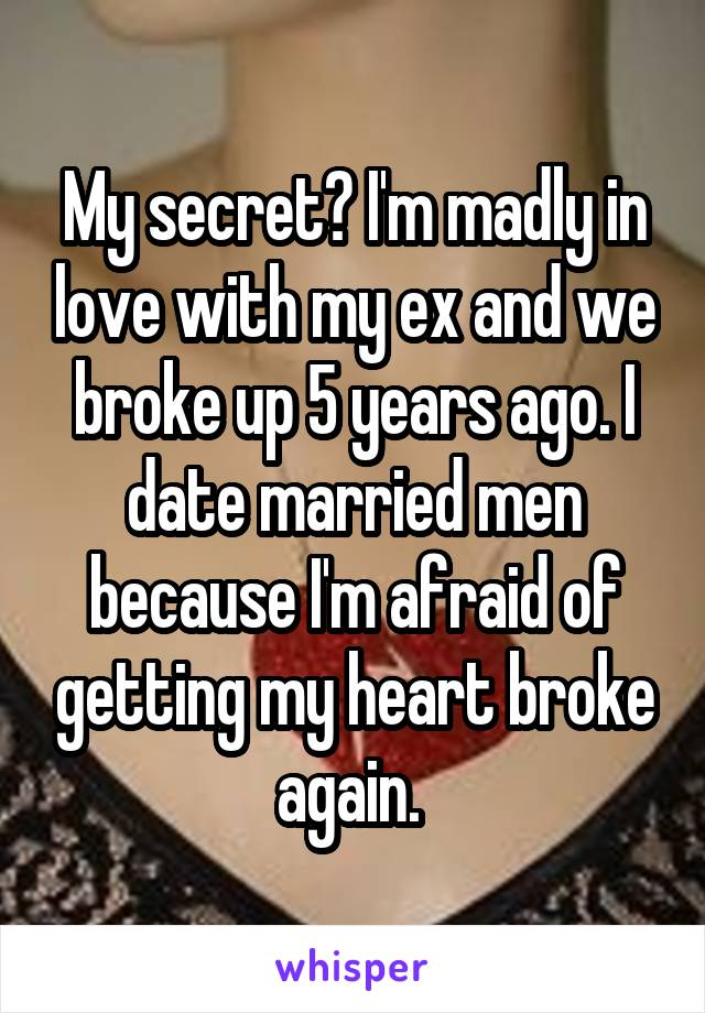 My secret? I'm madly in love with my ex and we broke up 5 years ago. I date married men because I'm afraid of getting my heart broke again.