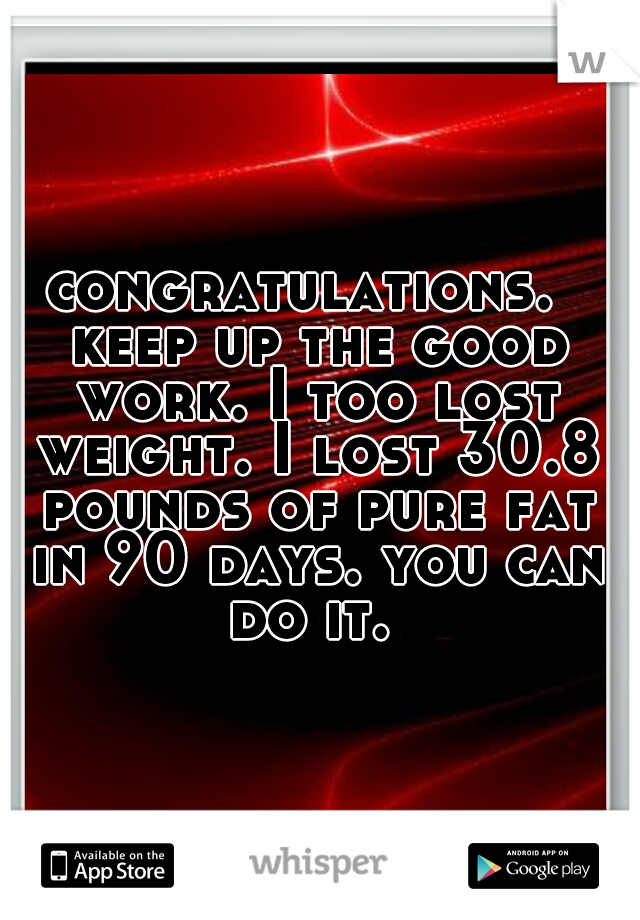 congratulations.  keep up the good work. I too lost weight. I lost 30.8 pounds of pure fat in 90 days. you can do it.