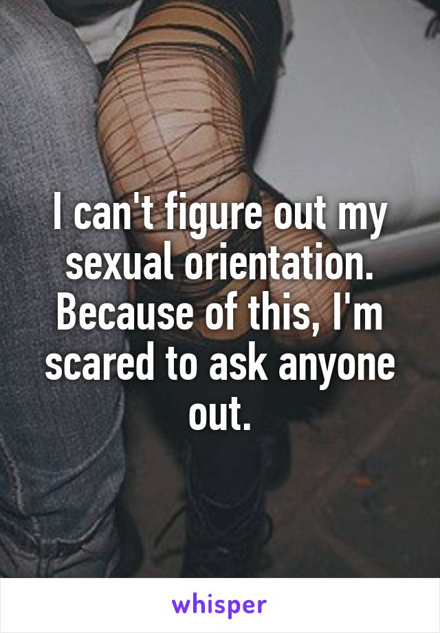 I can't figure out my sexual orientation. Because of this, I'm scared to ask anyone out.