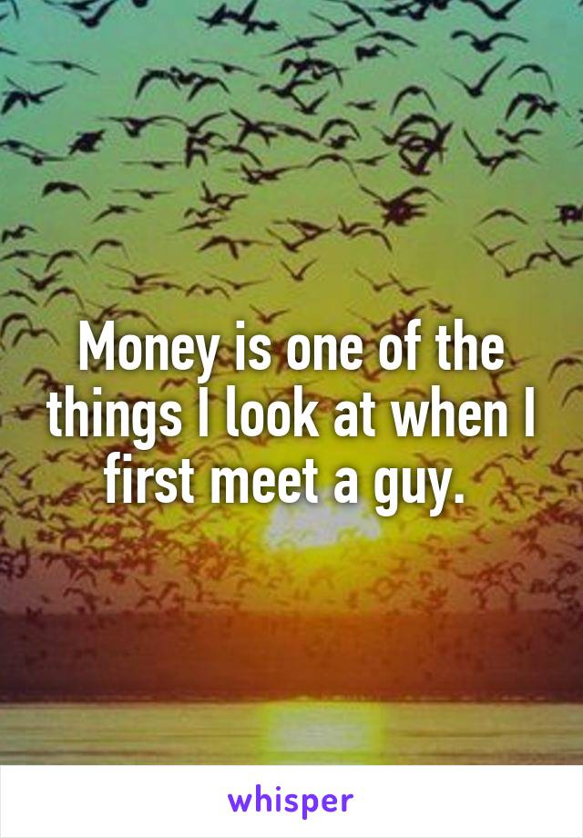 Money is one of the things I look at when I first meet a guy.