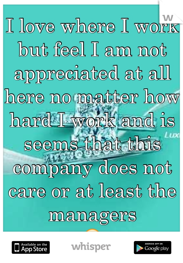 i love where i work but feel i am not appreciated at all here no