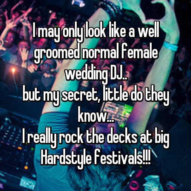 I may only look like a well groomed normal female wedding DJ.. but my secret, little do they know... I really rock the decks at big Hardstyle festivals!!!