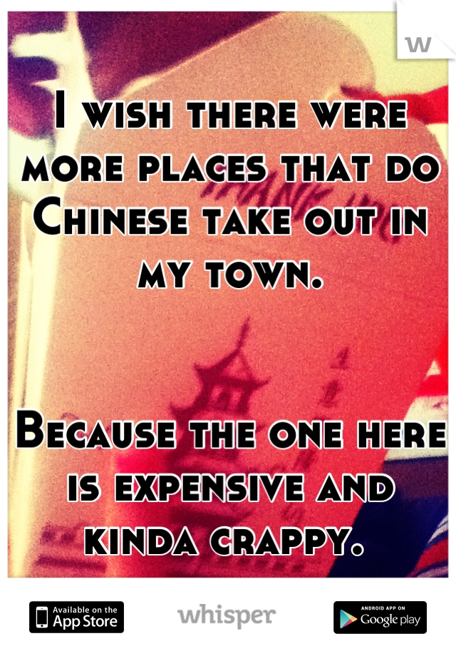 I wish there were more places that do Chinese take out in my town.    Because the one here is expensive and kinda crappy.