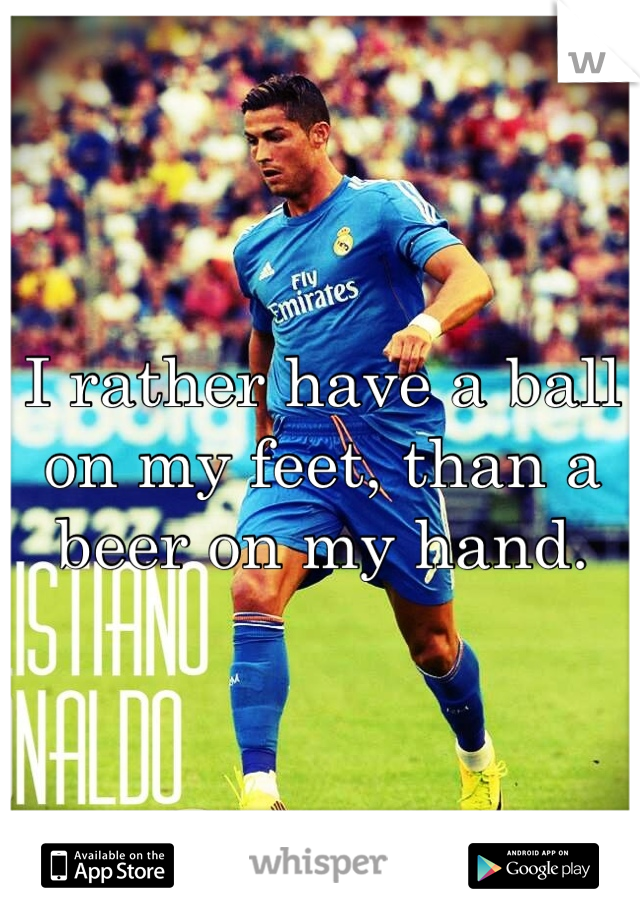 I rather have a ball on my feet, than a beer on my hand.