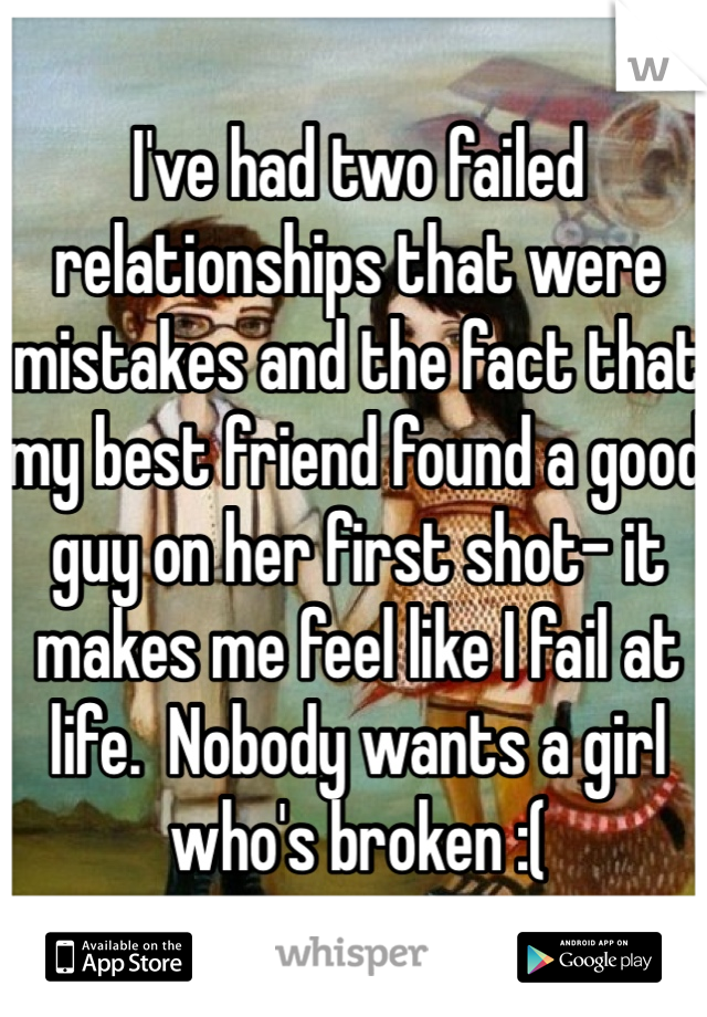 I've had two failed relationships that were mistakes and the fact that my best friend found a good guy on her first shot- it makes me feel like I fail at life.  Nobody wants a girl who's broken :(