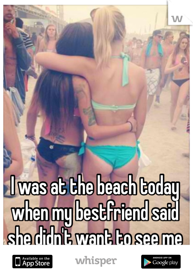 I was at the beach today when my bestfriend said she didn't want to see me ever again (this is us)