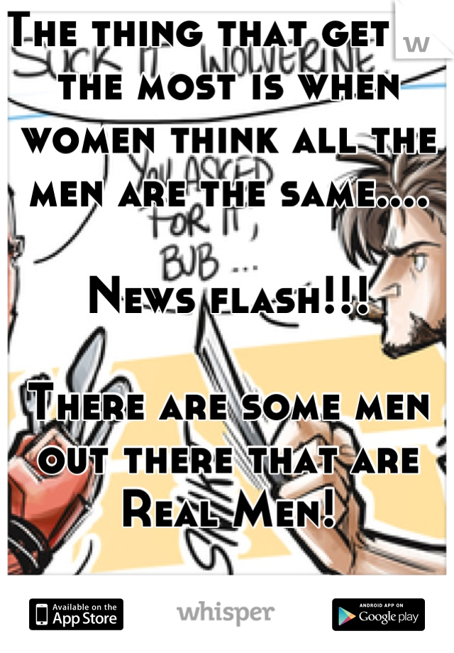 The thing that get me the most is when women think all the men are the same....  News flash!!!  There are some men out there that are Real Men!  Thank you and have a nice afternoon!