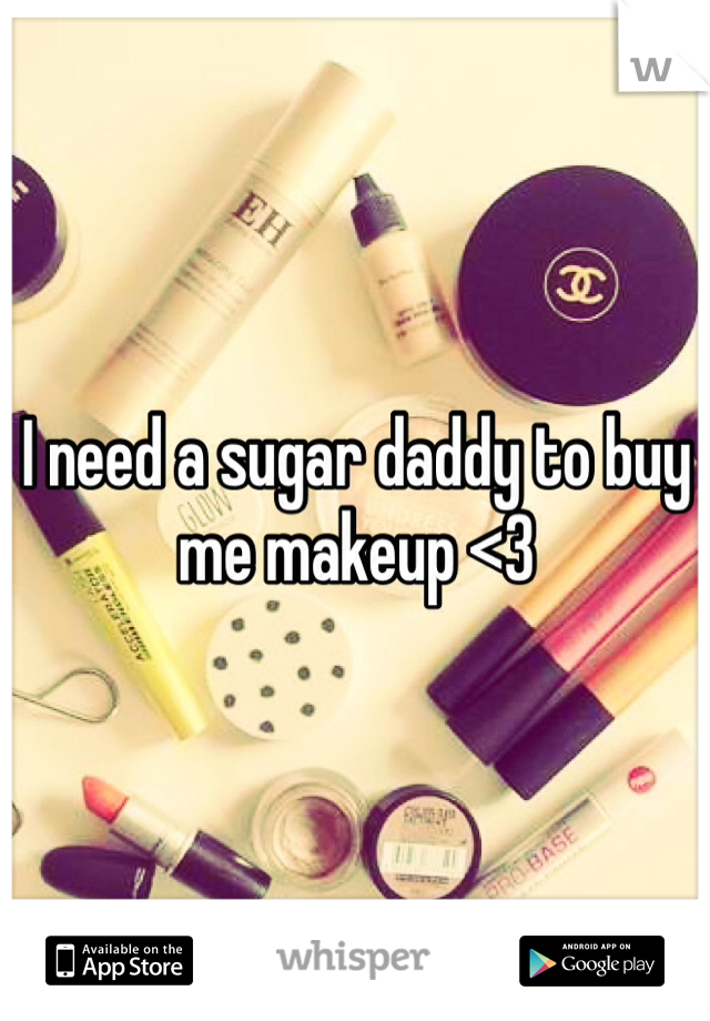 I need a sugar daddy to buy me makeup <3