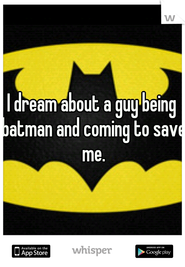 I dream about a guy being batman and coming to save me.