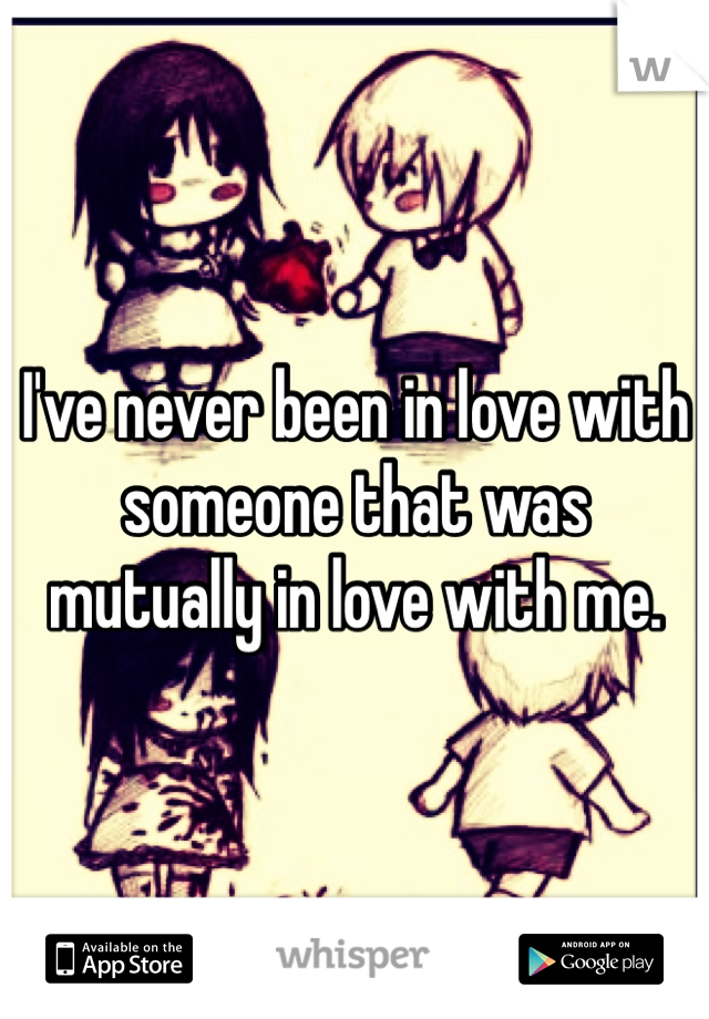 I've never been in love with someone that was mutually in love with me.