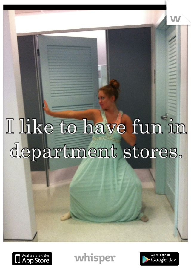 I like to have fun in department stores.