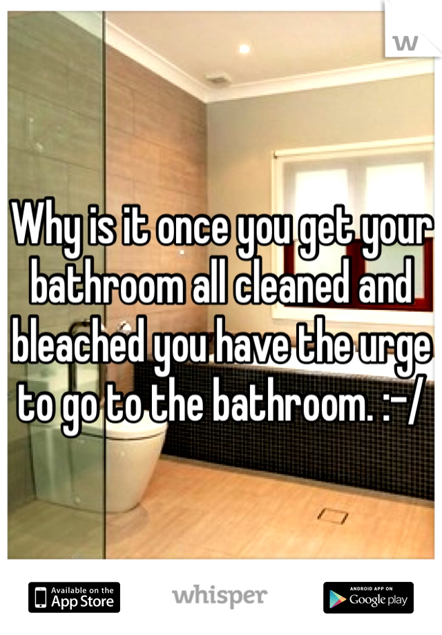 Why is it once you get your bathroom all cleaned and bleached you have the urge to go to the bathroom. :-/