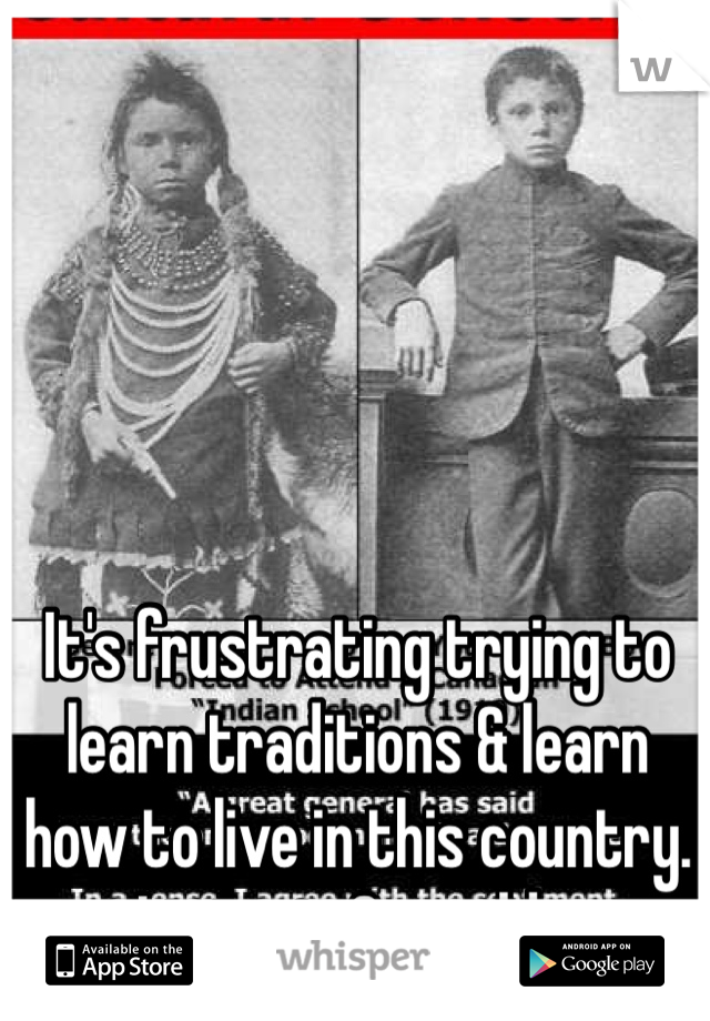 It's frustrating trying to learn traditions & learn how to live in this country. Living in 2 worlds.