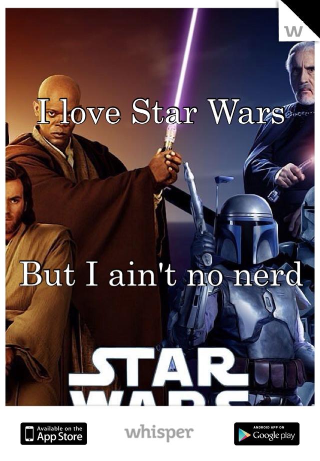I love Star Wars     But I ain't no nerd