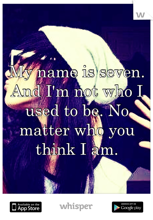 My name is seven. And I'm not who I used to be. No matter who you think I am.