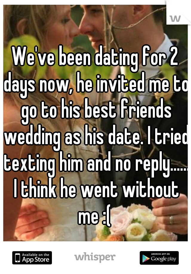 We've been dating for 2 days now, he invited me to go to his best friends wedding as his date. I tried texting him and no reply...... I think he went without me :(