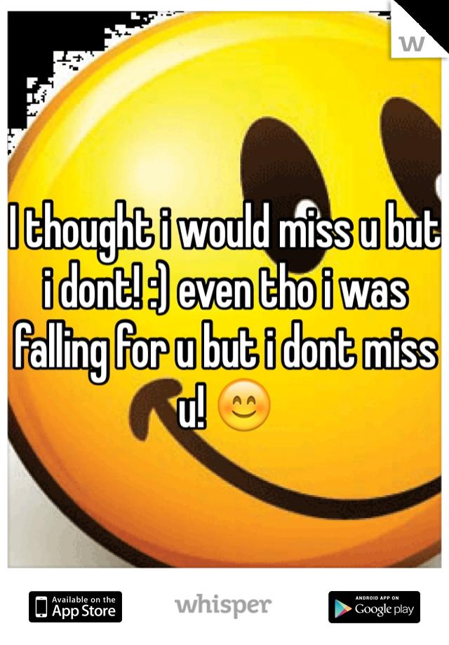 I thought i would miss u but i dont! :) even tho i was falling for u but i dont miss u! 😊