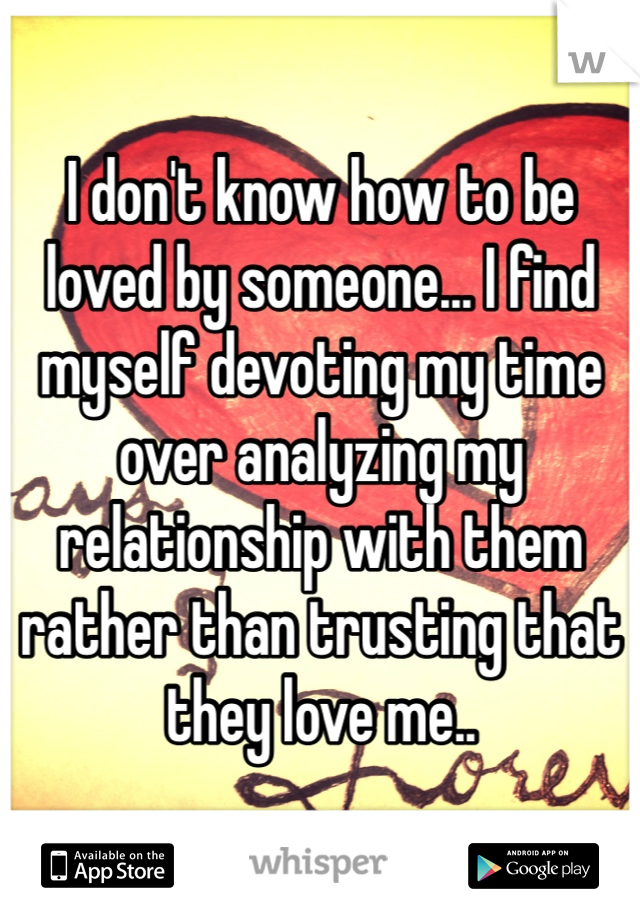 I don't know how to be loved by someone... I find myself devoting my time over analyzing my relationship with them rather than trusting that they love me..