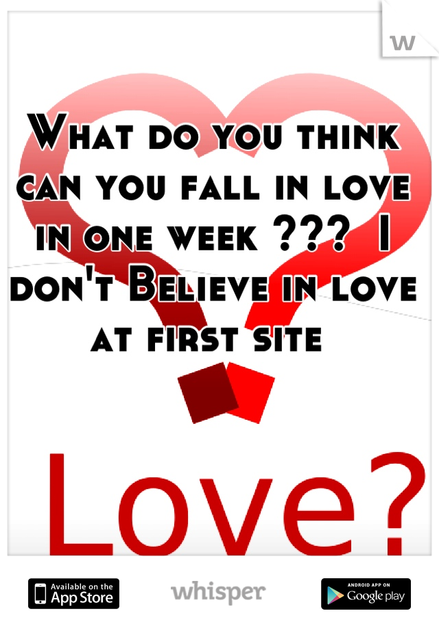 What do you think can you fall in love in one week ???  I don't Believe in love at first site
