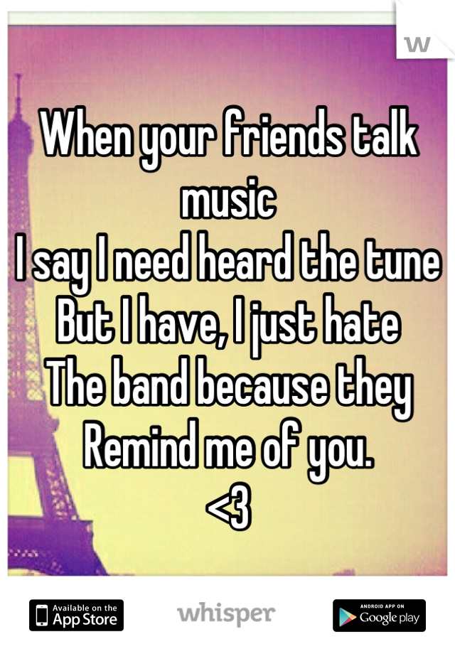 When your friends talk music I say I need heard the tune But I have, I just hate The band because they Remind me of you.  <3