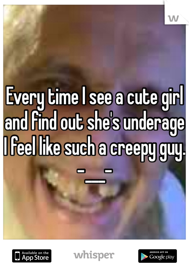 Every time I see a cute girl and find out she's underage I feel like such a creepy guy. -___-