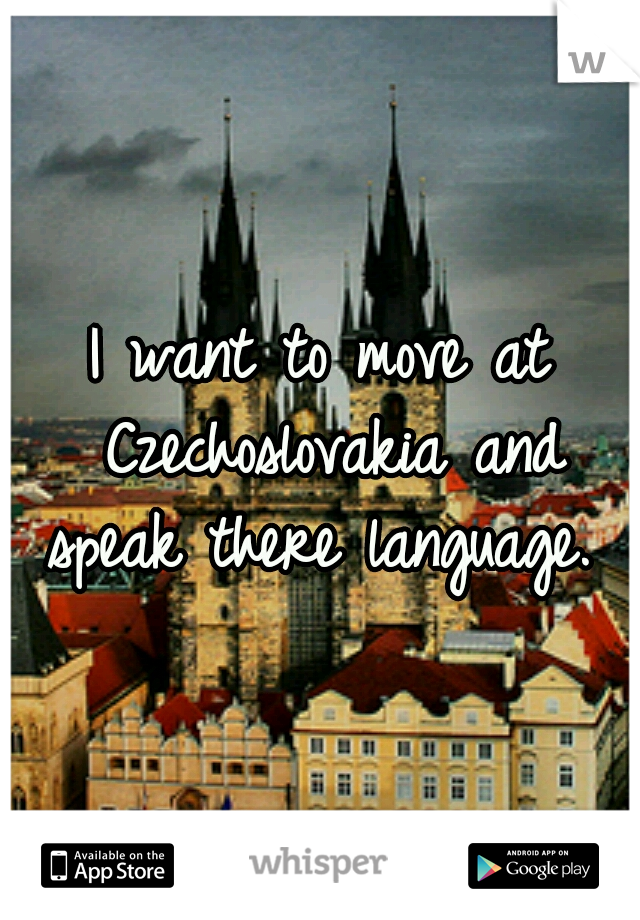 I want to move at Czechoslovakia and speak there language.