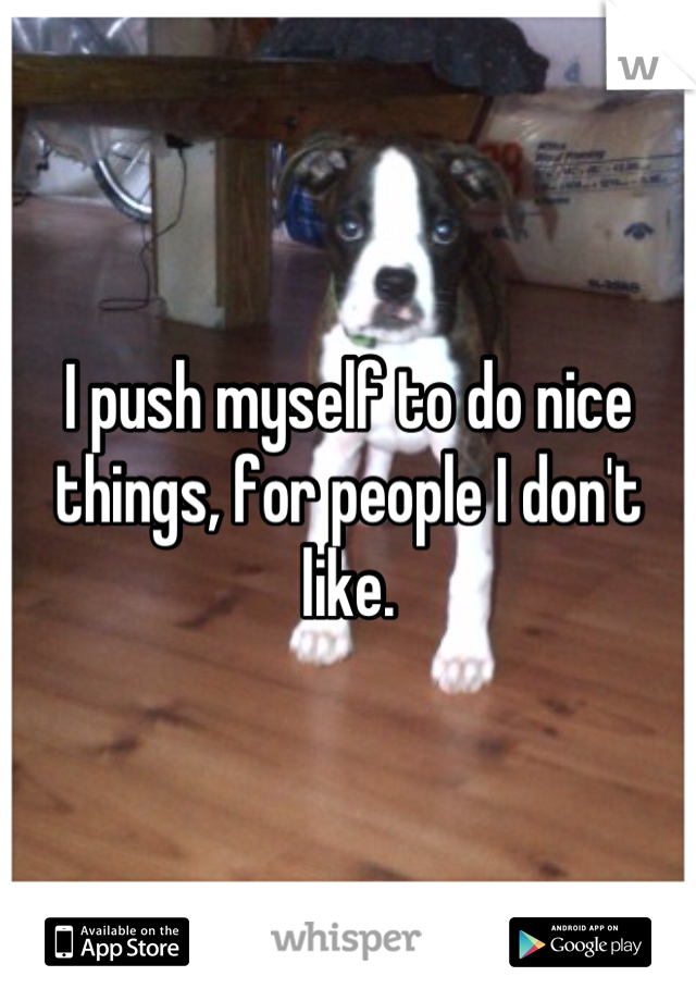I push myself to do nice things, for people I don't like.