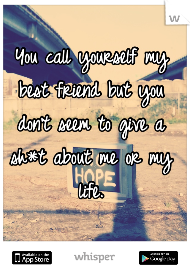 You call yourself my best friend but you don't seem to give a sh*t about me or my life.