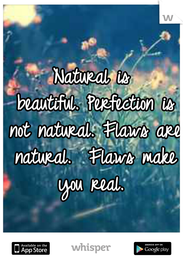 Natural is beautiful. Perfection is not natural. Flaws are natural.  Flaws make you real.