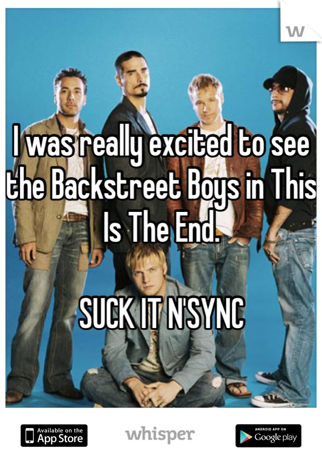 I was really excited to see the Backstreet Boys in This Is The End.  SUCK IT N'SYNC