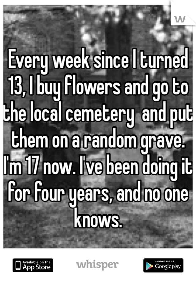 Every week since I turned 13, I buy flowers and go to the local cemetery  and put them on a random grave. I'm 17 now. I've been doing it for four years, and no one knows.