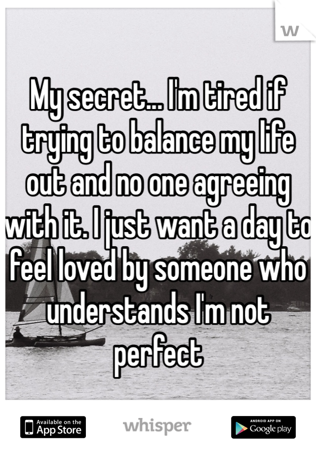 My secret... I'm tired if trying to balance my life out and no one agreeing with it. I just want a day to feel loved by someone who understands I'm not perfect
