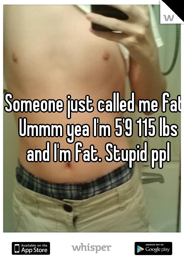 Someone just called me fat. Ummm yea I'm 5'9 115 lbs and I'm fat. Stupid ppl