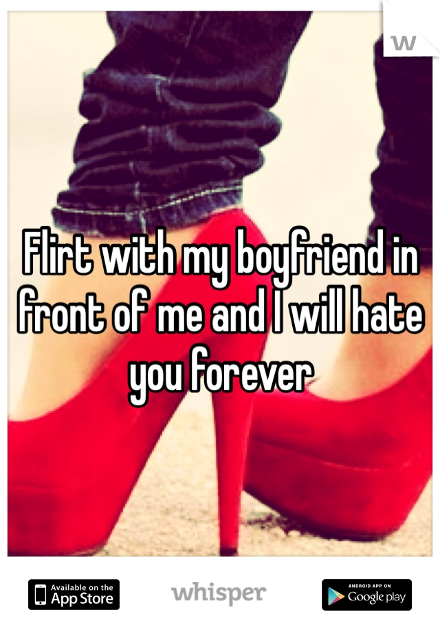 Flirt with my boyfriend in front of me and I will hate you forever