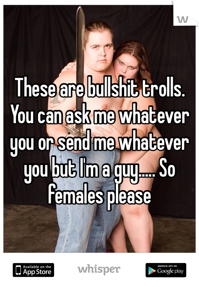 These are bullshit trolls. You can ask me whatever you or send me whatever you but I'm a guy..... So females please