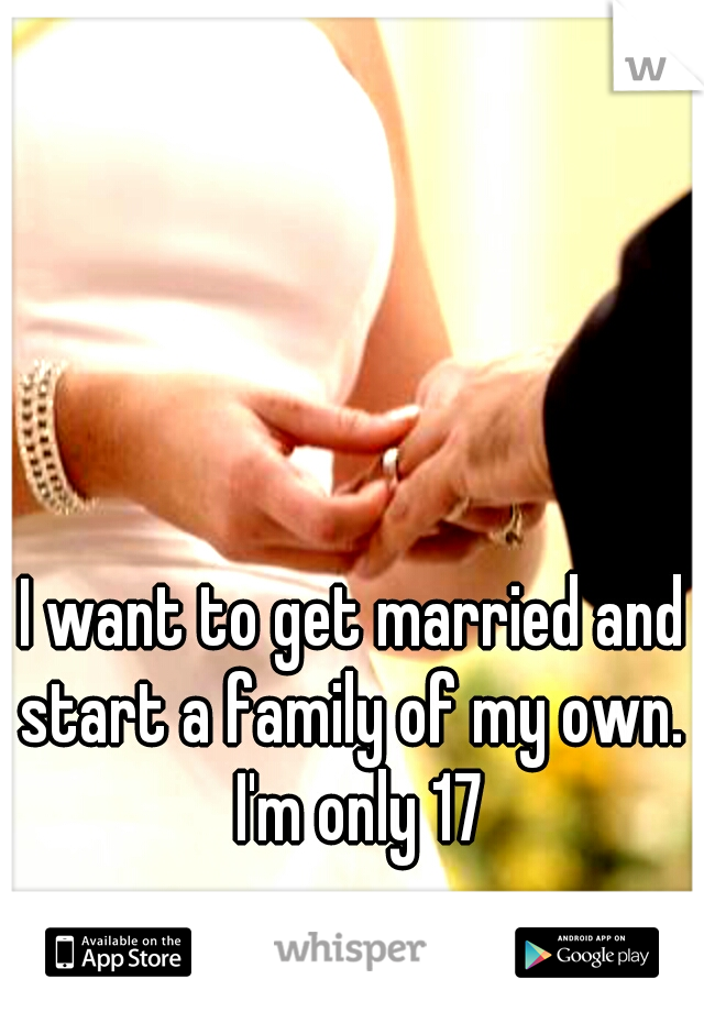 I want to get married and start a family of my own.  I'm only 17